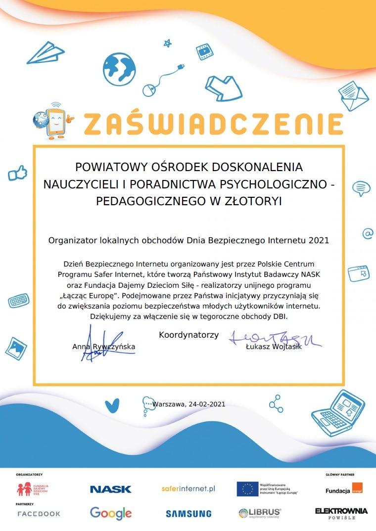 """POWIATOWY OŚRODEK DOSKONALENIA NAUCZYCIELI I PORADNICTWA PSYCHOLOGICZNO - PEDAGOGICZNEGO W ZŁOTORYI Organizator lokalnych obchodów Dnia Bezpiecznego Internetu 2021 Dzień Bezpiecznego Internetu organizowany jest przez Polskie Centrum Programu Safer Internet, które tworzą Państwowy Instytut Badawczy NASK oraz Fundacja Dajemy Dzieciom Siłę - realizatorzy unijnego programu """"Łącząc Europę"""". Podejmowane przez Państwa inicjatywy przyczyniają się do zwiększania poziomu bezpieczeństwa młodych użytkowników internetu. Dziękujemy za włączenie się w tegoroczne obchody DBI. Koordynatorzy Anna Rywczyńska Łukasz Wojtasik"""
